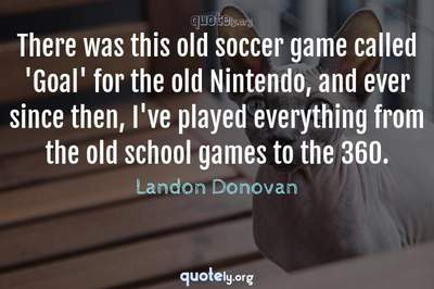Photo Quote of There was this old soccer game called 'Goal' for the old Nintendo, and ever since then, I've played everything from the old school games to the 360.