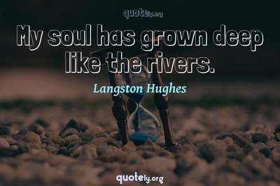 Photo Quote of My soul has grown deep like the rivers.