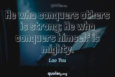 Photo Quote of He who conquers others is strong; He who conquers himself is mighty.