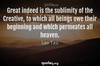 Photo Quote of Great indeed is the sublimity of the Creative, to which all beings owe their beginning and which permeates all heaven.
