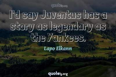 Photo Quote of I'd say Juventus has a story as legendary as the Yankees.