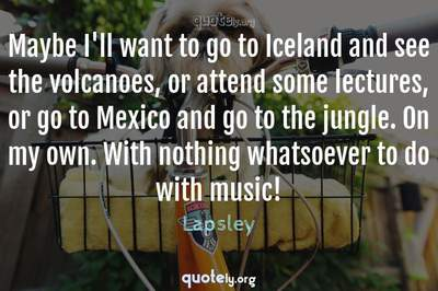 Photo Quote of Maybe I'll want to go to Iceland and see the volcanoes, or attend some lectures, or go to Mexico and go to the jungle. On my own. With nothing whatsoever to do with music!