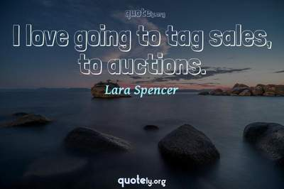 Photo Quote of I love going to tag sales, to auctions.