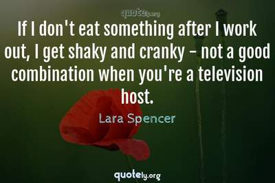 Photo Quote of If I don't eat something after I work out, I get shaky and cranky - not a good combination when you're a television host.