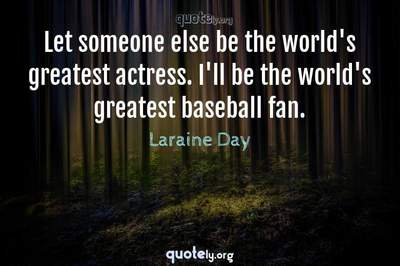 Photo Quote of Let someone else be the world's greatest actress. I'll be the world's greatest baseball fan.