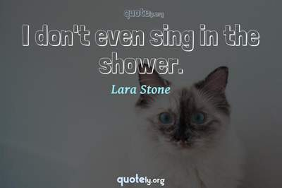 Photo Quote of I don't even sing in the shower.