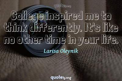 Photo Quote of College inspired me to think differently. It's like no other time in your life.