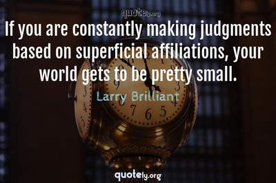 Photo Quote of If you are constantly making judgments based on superficial affiliations, your world gets to be pretty small.