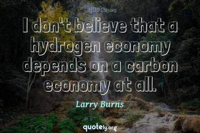 Photo Quote of I don't believe that a hydrogen economy depends on a carbon economy at all.