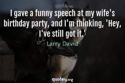 Photo Quote of I gave a funny speech at my wife's birthday party, and I'm thinking, 'Hey, I've still got it.'