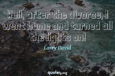 Photo Quote of Well, after the divorce, I went home and turned all the lights on!