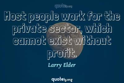 Photo Quote of Most people work for the private sector, which cannot exist without profit.