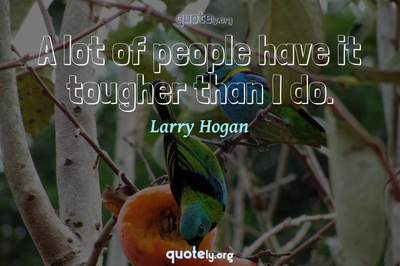 Photo Quote of A lot of people have it tougher than I do.