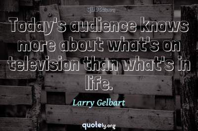 Photo Quote of Today's audience knows more about what's on television than what's in life.