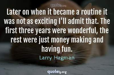 Photo Quote of Later on when it became a routine it was not as exciting I'll admit that. The first three years were wonderful, the rest were just money making and having fun.