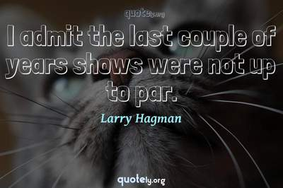 Photo Quote of I admit the last couple of years shows were not up to par.