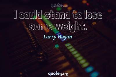 Photo Quote of I could stand to lose some weight.