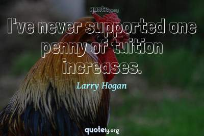Photo Quote of I've never supported one penny of tuition increases.