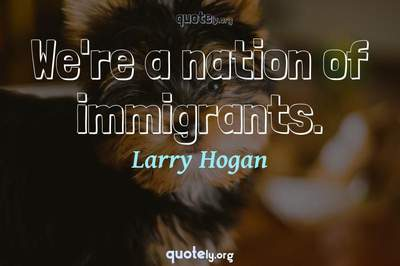 Photo Quote of We're a nation of immigrants.