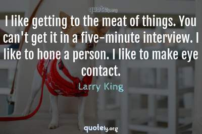 Photo Quote of I like getting to the meat of things. You can't get it in a five-minute interview. I like to hone a person. I like to make eye contact.