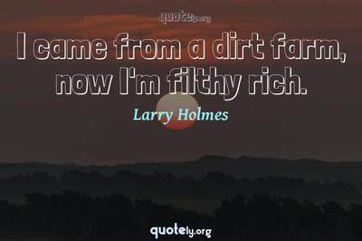 Photo Quote of I came from a dirt farm, now I'm filthy rich.