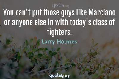 Photo Quote of You can't put those guys like Marciano or anyone else in with today's class of fighters.