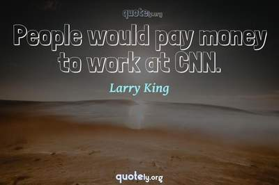 Photo Quote of People would pay money to work at CNN.