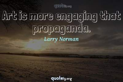Photo Quote of Art is more engaging that propaganda.