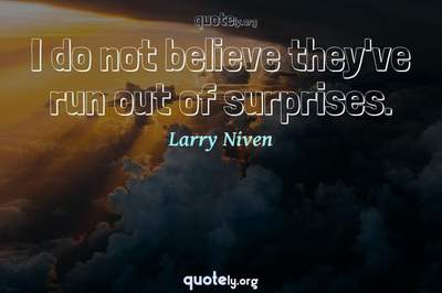 Photo Quote of I do not believe they've run out of surprises.
