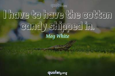 Photo Quote of I have to have the cotton candy shipped in.