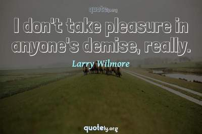 Photo Quote of I don't take pleasure in anyone's demise, really.