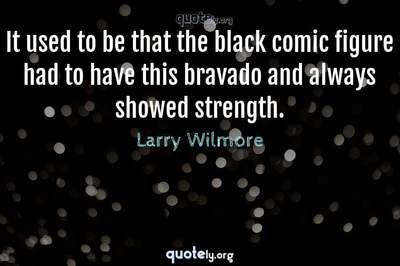 Photo Quote of It used to be that the black comic figure had to have this bravado and always showed strength.
