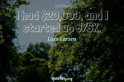 Photo Quote of I had $20,000, and I started up JYSK.
