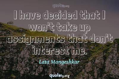 Photo Quote of I have decided that I won't take up assignments that don't interest me.
