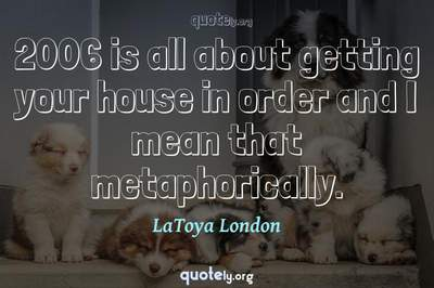 Photo Quote of 2006 is all about getting your house in order and I mean that metaphorically.