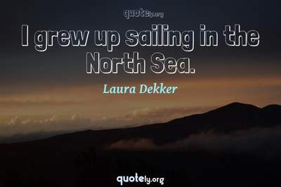 Photo Quote of I grew up sailing in the North Sea.