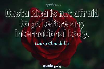 Photo Quote of Costa Rica is not afraid to go before any international body.