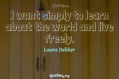 Photo Quote of I want simply to learn about the world and live freely.