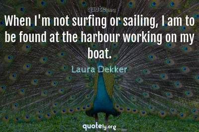 Photo Quote of When I'm not surfing or sailing, I am to be found at the harbour working on my boat.