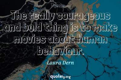 Photo Quote of The really courageous and bold thing is to make movies about human behaviour.