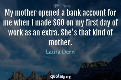 Photo Quote of My mother opened a bank account for me when I made $60 on my first day of work as an extra. She's that kind of mother.