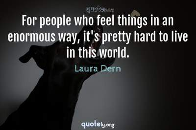 Photo Quote of For people who feel things in an enormous way, it's pretty hard to live in this world.