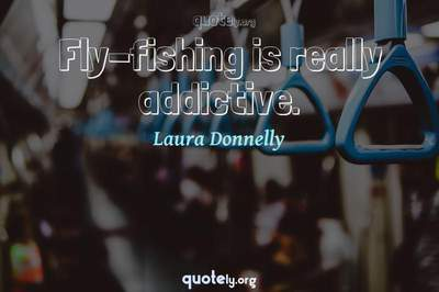 Photo Quote of Fly-fishing is really addictive.