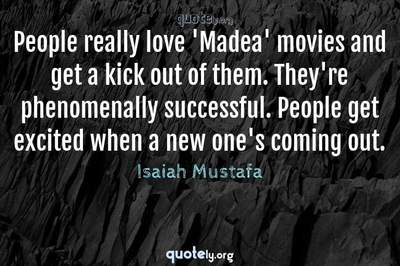 Photo Quote of People really love 'Madea' movies and get a kick out of them. They're phenomenally successful. People get excited when a new one's coming out.