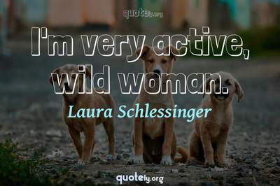 Photo Quote of I'm very active, wild woman.