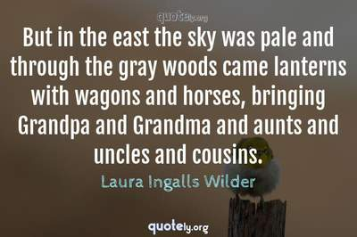Photo Quote of But in the east the sky was pale and through the gray woods came lanterns with wagons and horses, bringing Grandpa and Grandma and aunts and uncles and cousins.