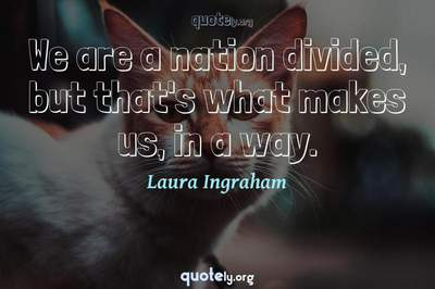 Photo Quote of We are a nation divided, but that's what makes us, in a way.
