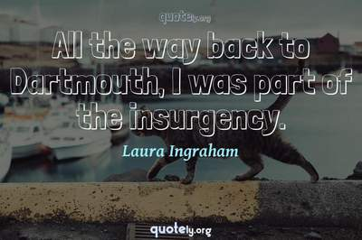 Photo Quote of All the way back to Dartmouth, I was part of the insurgency.