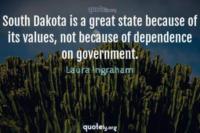 Photo Quote of South Dakota is a great state because of its values, not because of dependence on government.