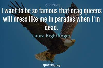 Photo Quote of I want to be so famous that drag queens will dress like me in parades when I'm dead.